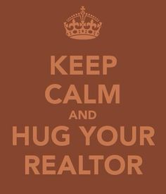 Keep Calm.. Hug Your Realtor