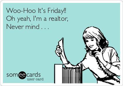 Woo-hoo. Its Friday. Nevermind, im a Realtor